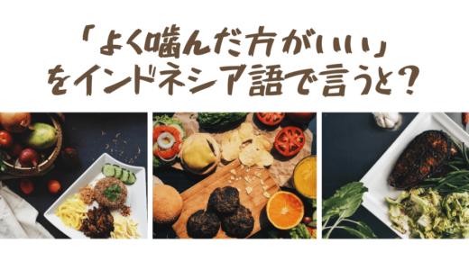 【アウトプット作文ke-41】「食べ物をよく噛んだ方がいい」をインドネシア語で言うと?
